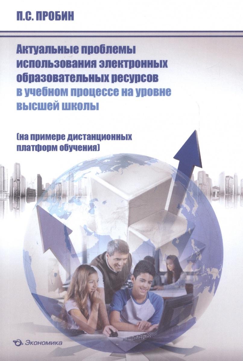 Актуальные проблемы использования электронных образовательных ресурсов в учебном процессе на уровне высшей школы (на примере дистанционных платформ обучения). Монография