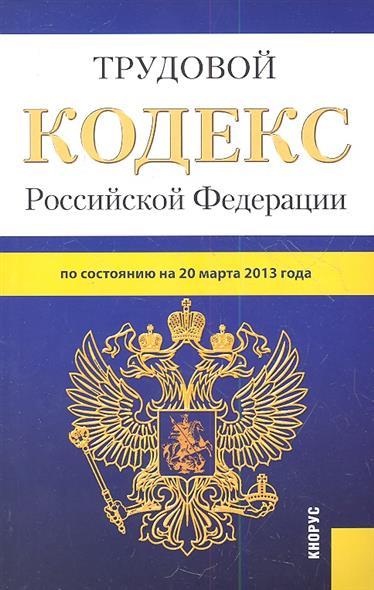 Трудовой кодекс Российской Федерации по состоянию на 20 марта 2013 г.
