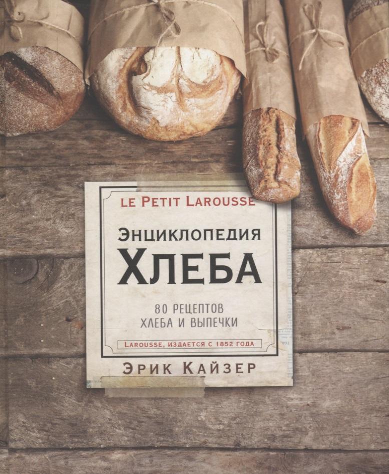 Кайзер Э. Ларусс. Энциклопедия хлеба. 80 рецептов хлеба и выпечки