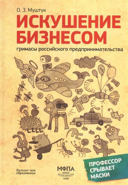 Муштук О.: Искушение бизнесом. Гримасы российского предпринимательства. 2-е издание, переработанное и дополненное