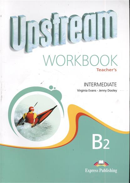 Evans V., Dooley J. Upstream B2 Intermediate. Workbook. Teacher`s evans v upstream c1 advanced workbook revised рабочая тетрадь