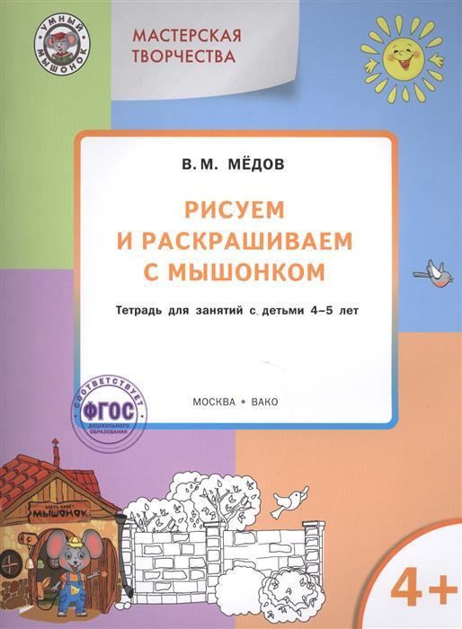 Медов В. Рисуем и раскрашиваем с мышонком. Тетрадь для занятий с детьми 4-5 лет