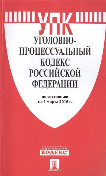 Уголовно-процессуальный кодекс Российской Федерации. На 1 марта 2016