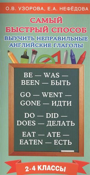 Узорова О., Нефедова Е. Самый быстрый способ выучить неправильные английские глаголы. 2-4 классы о в узорова самый быстрый способ выучить правила английского языка 2 4 классы