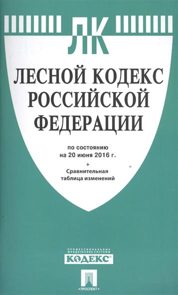 Лесной кодекс Российской Федерации по состоянию на 20 июня 2016 г. Сравнительная таблица изменений