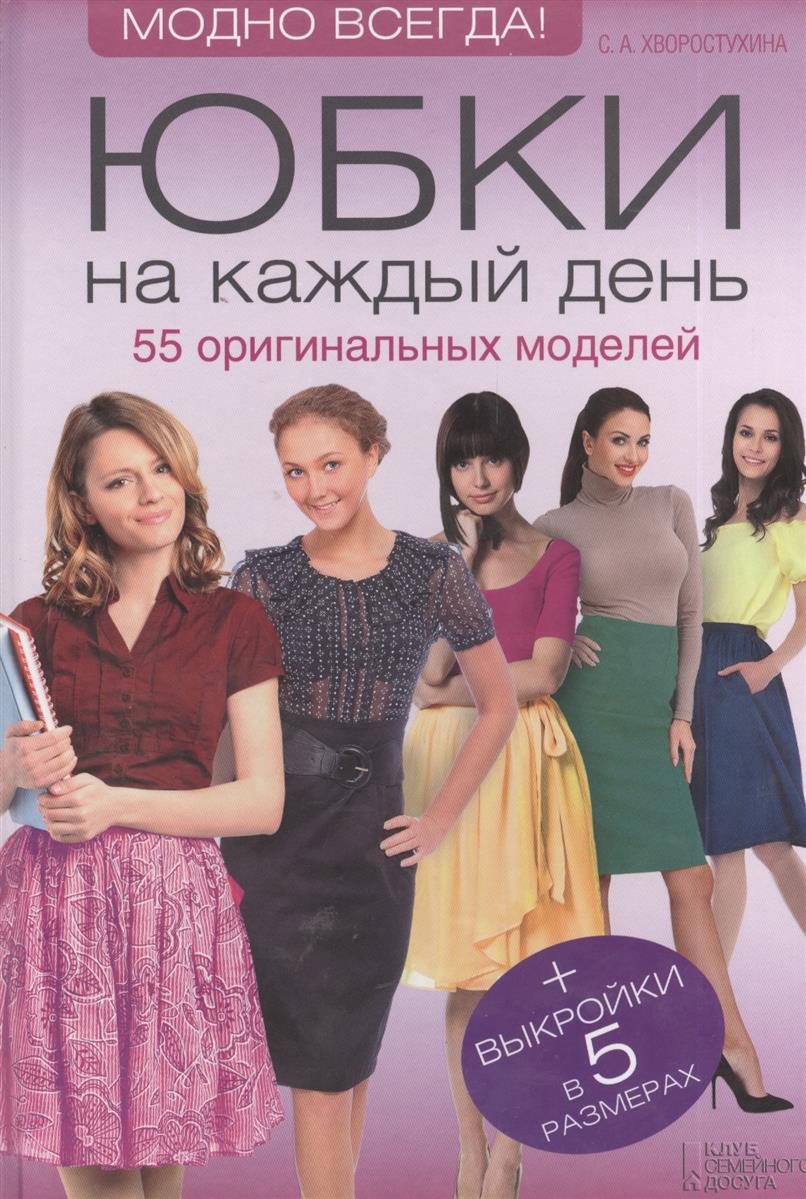Хворостухина С. Юбки на каждый день. 55 оригинальных моделей + Выкройки в 5 размерах юбки