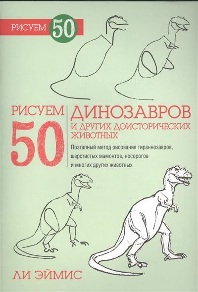 Эймис Л. Рисуем 50 динозавров и других доисторических животных эймис ли дж барнс рэй рисуем 50 насекомых