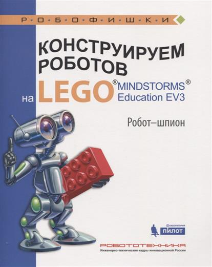 Валуев А. Конструируем роботов на LEGO® MINDSTORMS® Education EV3. Робот-шпион