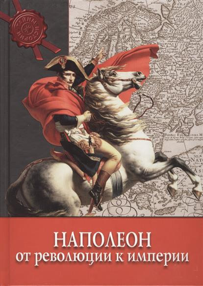 Наполеон: от Революции к Империи