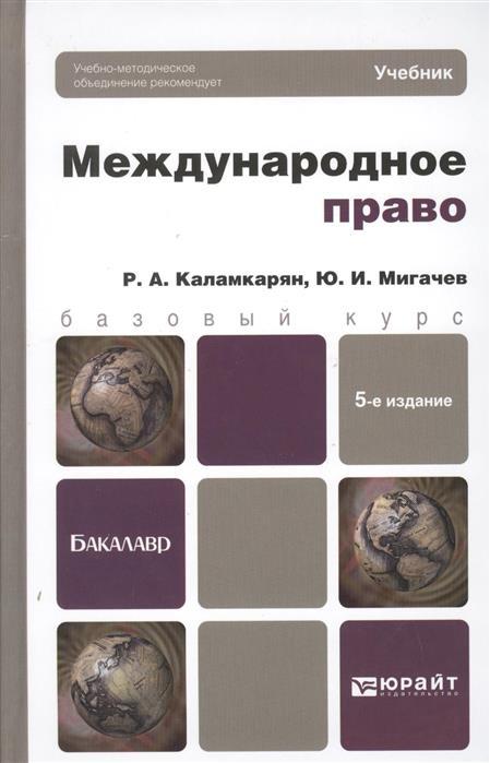 Каламкарян Р., Мигачев Ю. Международное право. Учебник для бакалавров. 5-е издание, переработанное и дополненное