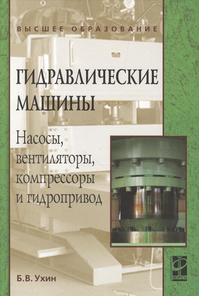 Ухин Б. Гидравлические машины. Насосы, вентиляторы, компрессоры и гидропривод ISBN: 9785819904367 насосы компрессоры