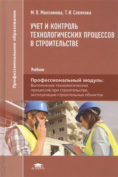 Учет и контроль технологических процессов в строительстве. Учебник. Профессиональный модуль: Выполнение технологических процессов при строительстве, эксплуатации строительных объектов