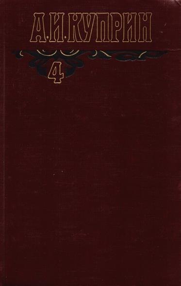Куприн А. А.И. Куприн. Собрание сочинений в шести томах. Том 4. Произведения 1913-1916 куприн а куприн 2тт