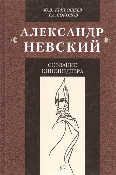 Александр Невский. Создание киношедевра. Историческое исследование