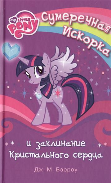 Бэрроу Дж. My little Pony. Сумеречная Искорка и заклинания кристального сердца