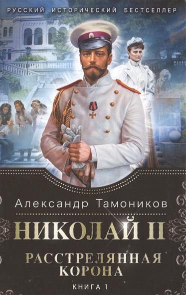 Тамоников А. Николай II. Расстрелянная корона. Книга 1 тамоников а холодный свет луны