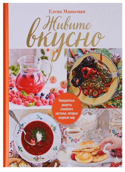 Маньенан Е. Живите вкусно! Невероятные рецепты семейного застолья, которые потрясли мир