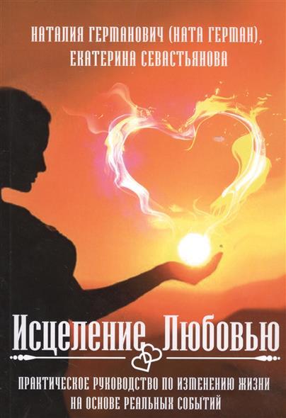 Исцеление любовью. Практическое руководство по изменению жизни на основе реальных событий