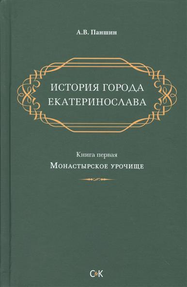История города Екатеринослава. Книга первая. Монастырское урочище
