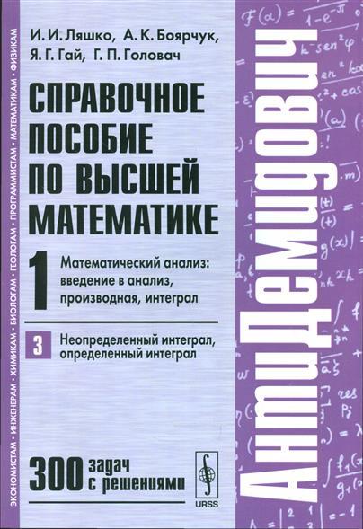 Ляшко И.: Справочное пособие по высшей математике. Т.1. Математический анализ: введение в анализ, производная, интеграл. Часть 3. Неопределенный интеграл, определенный интеграл. 300 задач с решениями
