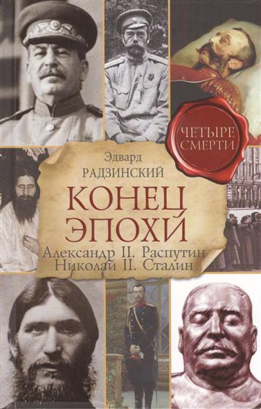 Конец эпохи. Александр II, Распутин, Николай II, Сталин. Четыре смерти