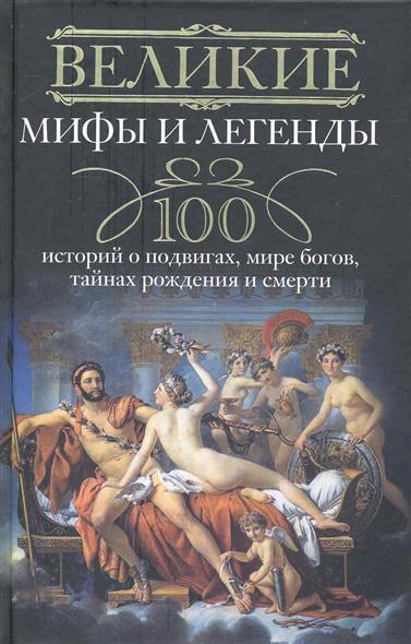 Великие мифы и легенды 100 историй о подвигах мире богов…