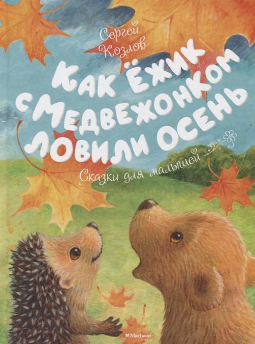 Козлов С. Как Ежик с Медвежонком ловили осень козлов с ежик и его друзья летние сказки