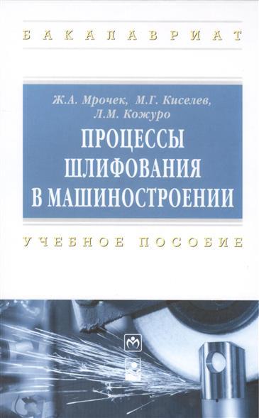 Мрочек Ж., Киселев М., Кожуро Л. Процессы шлифования в машиностроении. Учебное пособие