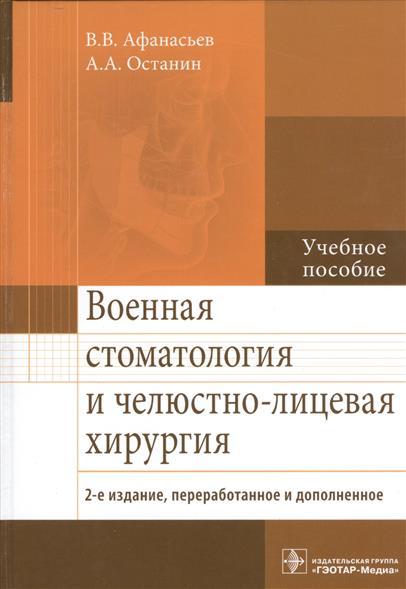 Афанасьев В., Останин А. Военная стоматология и челюстно-лицевая хирургия. Учебное пособие