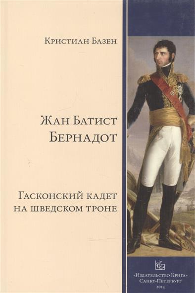 Базен К. Жан Батист Бернадот: гасконский кадет на шведском троне купить двигатель 1 3 опель кадет