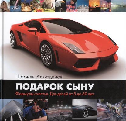 Аляутдинов Ш. Подарок сыну. Формулы счастья. Для детей от 5 до 60 лет