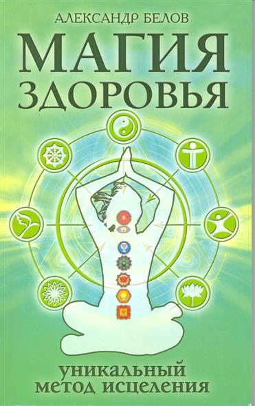 Белов А. Магия здоровья или Уникальный метод исцеления
