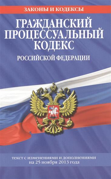 Гражданский процессуальный кодекс Российской Федерации. Текст с изменениями и дополнениями на 25 ноября 2013 года