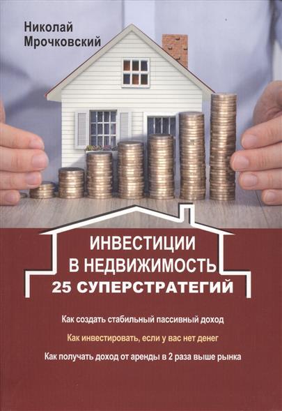 Инвестиции в недвижимость. 25 суперстратегий. Как создать стабильный пассивный доход. Как инвестировать, если у вас нет денег. Как получать доход от аренды в 2 раза выше рынка