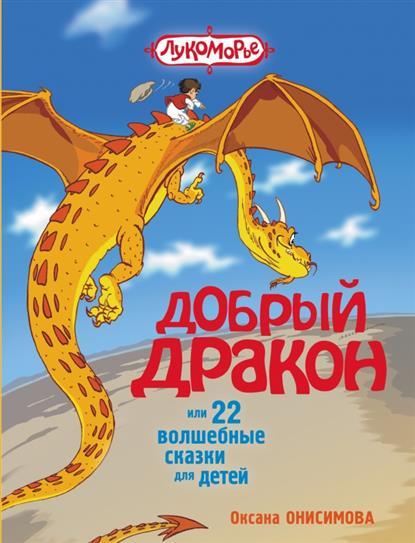 Онисимова О. Добрый дракон, или 22 волшебные сказки для детей софия де сегюр история принцессы розетты новые волшебные сказки для маленьких детей