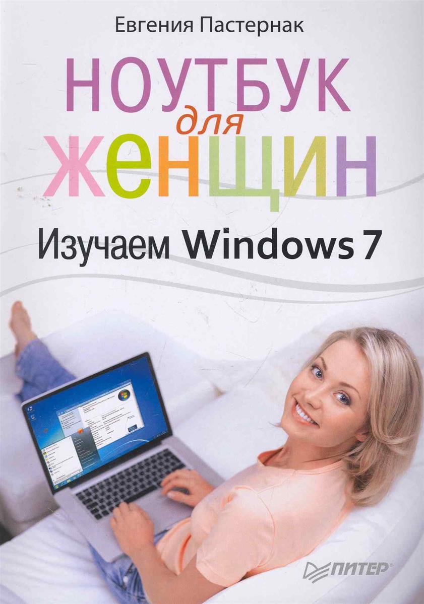 Пастернак Е. Ноутбук для женщин Изучаем Windows 7 ноутбук без напряга изучаем windows 7