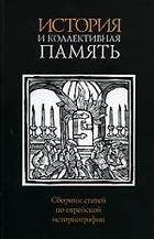 История и коллективная память Сбор. статей по еврейской историограф.