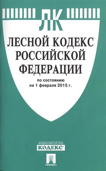 Лесной кодекс Российской Федерации. По состоянию на 1 февраля 2015 г.
