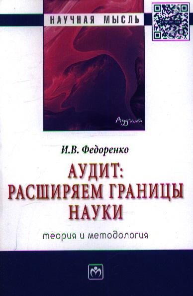 Федоренко И. Аудит: расширяем границы науки (теория и методология): Монография аудит учебник