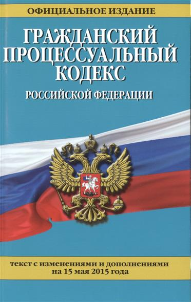 Гражданский процессуальный кодекс Российской Федерации. Текст с изменениями и дополнениями на 15 мая 2015 года. Официальное издание