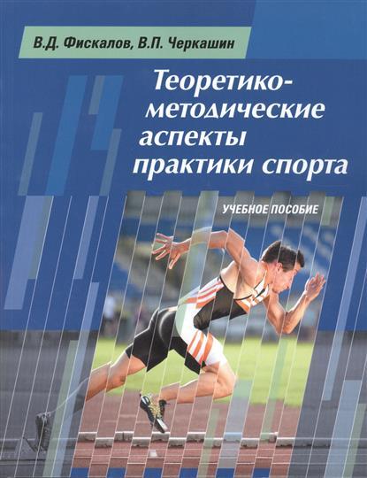 Фискалов В., Черкашин В. Теоретико-методические аспекты практики спорта. Учебное пособие