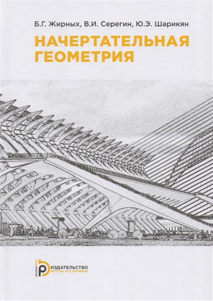 Жирных Б., Серегин В., Шарикян Ю. Начертательная геометрия. Учебник талалай п начертательная геометрия на примерах