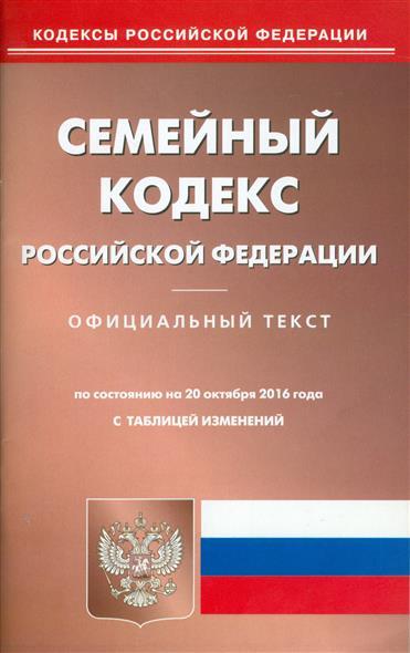 Семейный кодекс Российской Федерации. Официальный текст. По состоянию на 20 октября 2016 года. С таблицей изменений