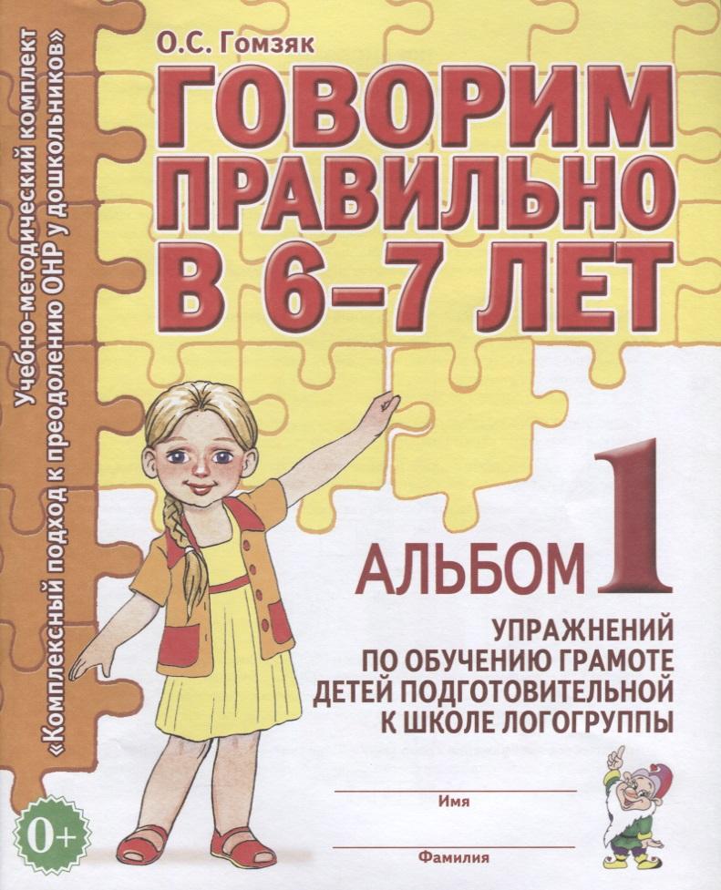 Говорим правильно в 6-7 лет. Альбом 1 упражнений по обучению грамоте детей подготовительной к школе логогруппе