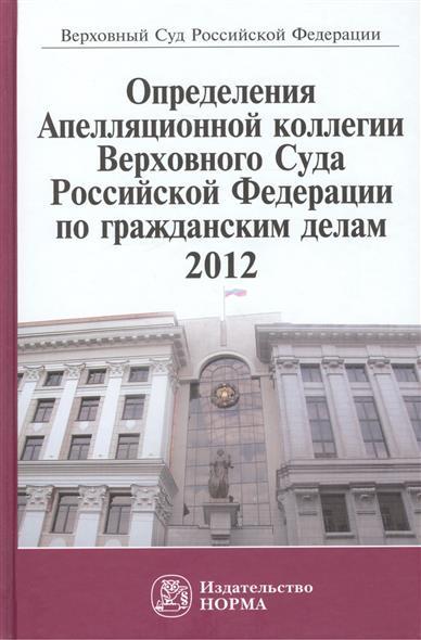 Определения Аппеляционной коллегии Верховного Суда Российской Федерации по гражданским делам. 2012 от Читай-город