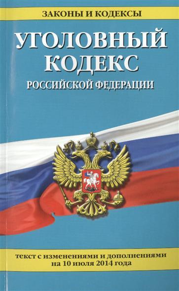 Уголовный кодекс Российской Федерации. Текст с изменинеями и дополнениями на 10 июля 2014 года