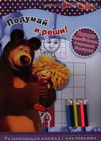 Кузовков О. Подумай и реши! Маша и Медведь. Развивающая книжка с наклейками (+6 карандашей) эгмонт маша и медведь машина фантазия развивающая книжка