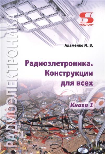 Адаменко М. Радиоэлектроника. Конструкции для всех. Книга 1 адаменко м в приставки к электрогитаре