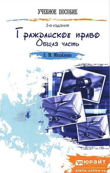 Михайленко Е. Гражданское право. Общая часть. Краткий курс лекций. 3-е издание, переработанное и дополненное