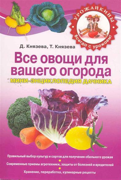 Князева Д., Князева Т. Все овощи для вашего огорода Мини-энц. дачника